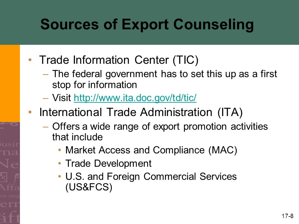 17-8 Sources of Export Counseling Trade Information Center (TIC) –The federal government has to set this up as a first stop for information –Visit http://www.ita.doc.gov/td/tic/http://www.ita.doc.gov/td/tic/ International Trade Administration (ITA) –Offers a wide range of export promotion activities that include Market Access and Compliance (MAC) Trade Development U.S.