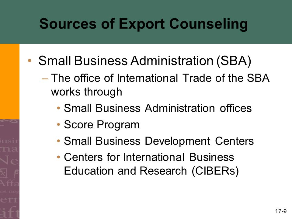 17-9 Sources of Export Counseling Small Business Administration (SBA) –The office of International Trade of the SBA works through Small Business Administration offices Score Program Small Business Development Centers Centers for International Business Education and Research (CIBERs)