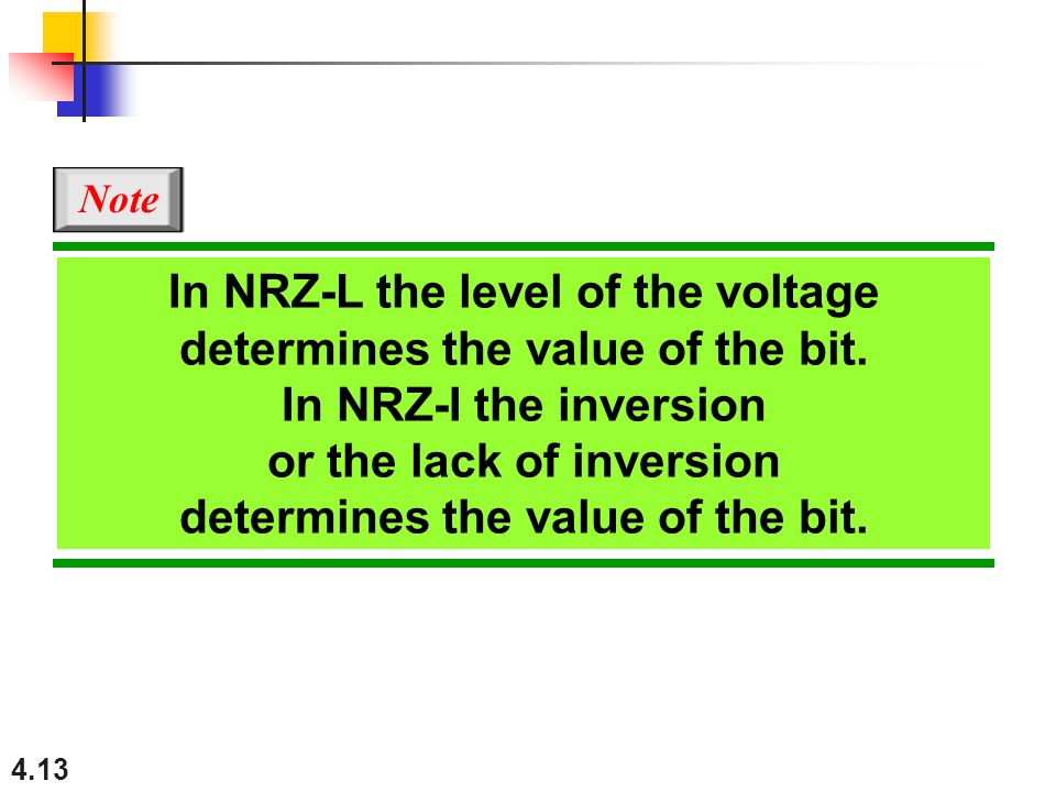 4.13 In NRZ-L the level of the voltage determines the value of the bit. In NRZ-I the inversion or the lack of inversion determines the value of the bi