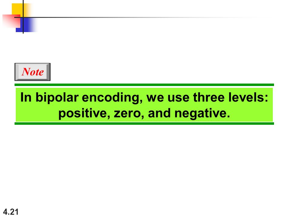 4.21 In bipolar encoding, we use three levels: positive, zero, and negative. Note