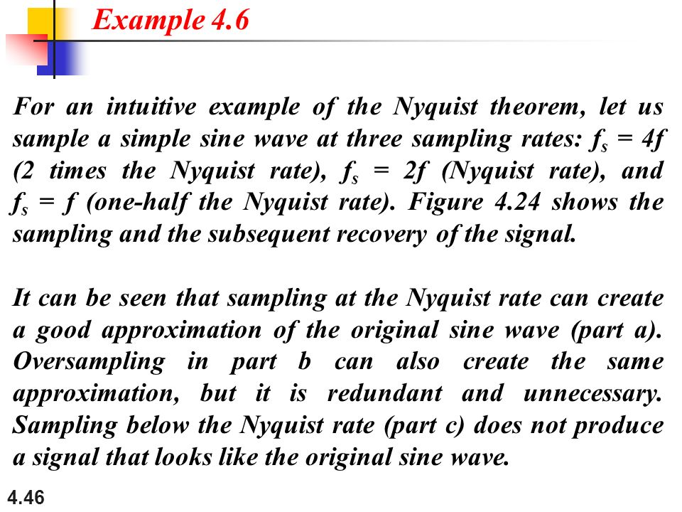 4.46 For an intuitive example of the Nyquist theorem, let us sample a simple sine wave at three sampling rates: f s = 4f (2 times the Nyquist rate), f