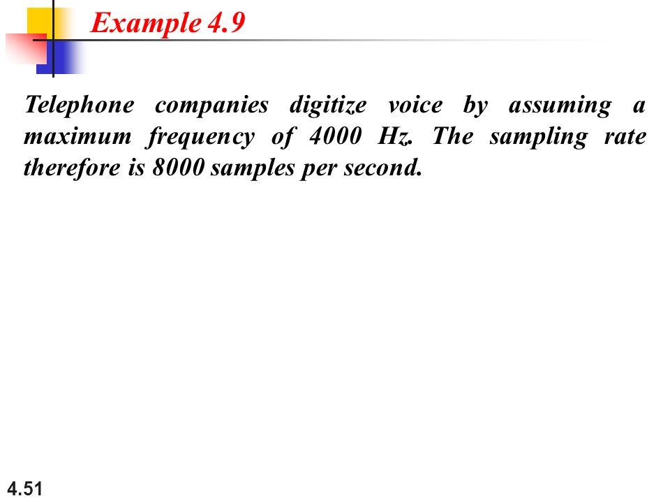 4.51 Telephone companies digitize voice by assuming a maximum frequency of 4000 Hz. The sampling rate therefore is 8000 samples per second. Example 4.