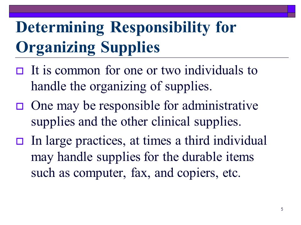 4 Organizing Medical Office Supplies Supplies Efficiency Expendable Items Least possible: Expense Cost Waste Expendable items are those that must be restocked Goal of managing office supplies is to achieve efficiency Durable items are used indefinitely