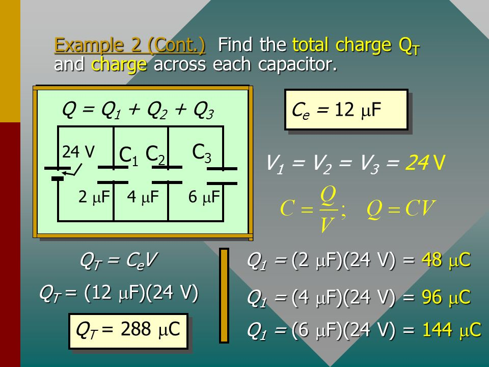 Example 2. Find the equivalent capacitance of the three capacitors connected in parallel with a 24-V battery. C e for parallel: C e = 12 F C2C2 C3C3 C