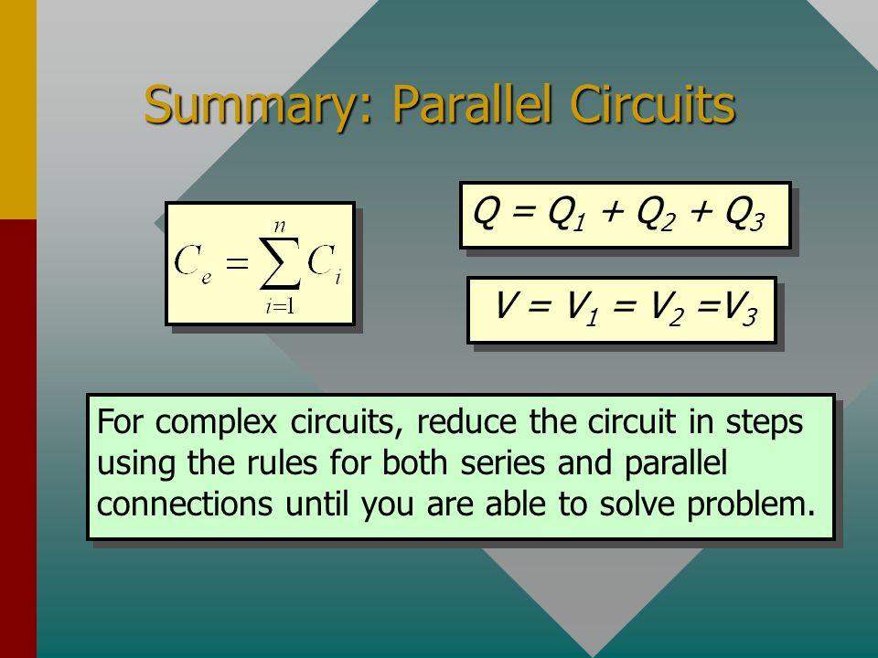 Summary: Series Circuits Q = Q 1 = Q 2 = Q 3 V = V 1 + V 2 + V 3 For two capacitors at a time: