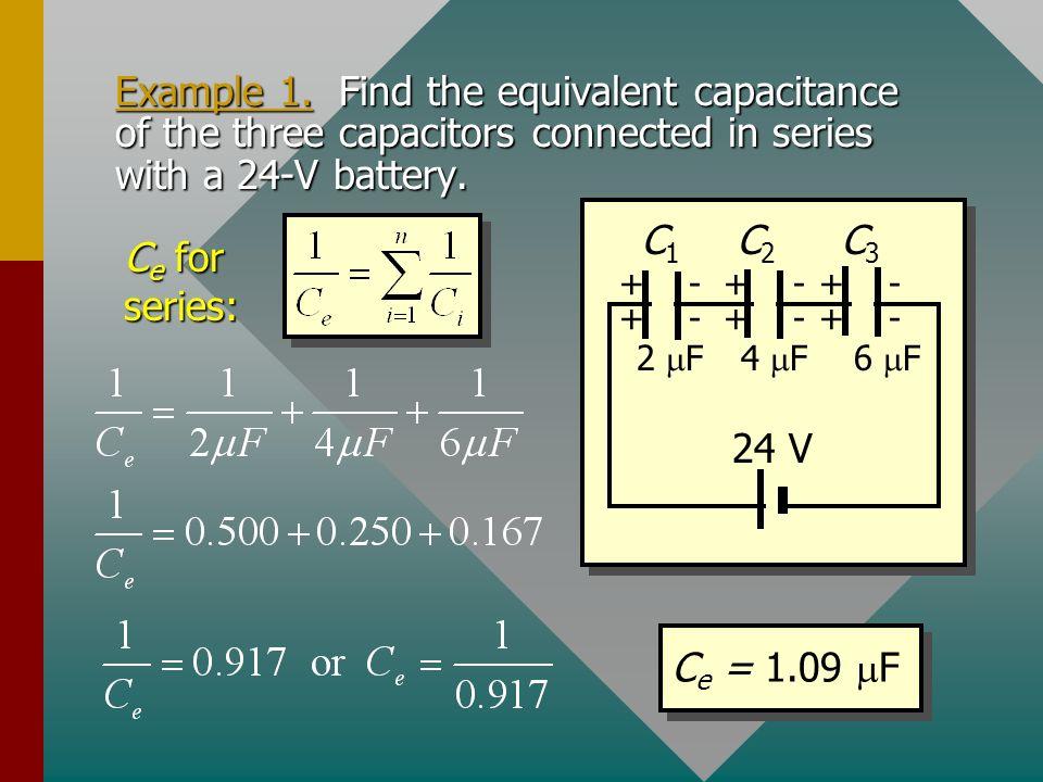 Equivalent Capacitance: Series V = V 1 + V 2 + V 3 Q 1 = Q 2 = Q 3 + + - - + + + + - - - - C1C1 C2C2 C3C3 V1V1 V2V2 V3V3 Equivalent C e for capacitors