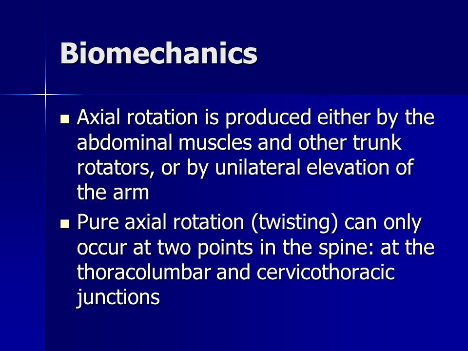 Biomechanics Axial rotation is produced either by the abdominal muscles and other trunk rotators, or by unilateral elevation of the arm Axial rotation