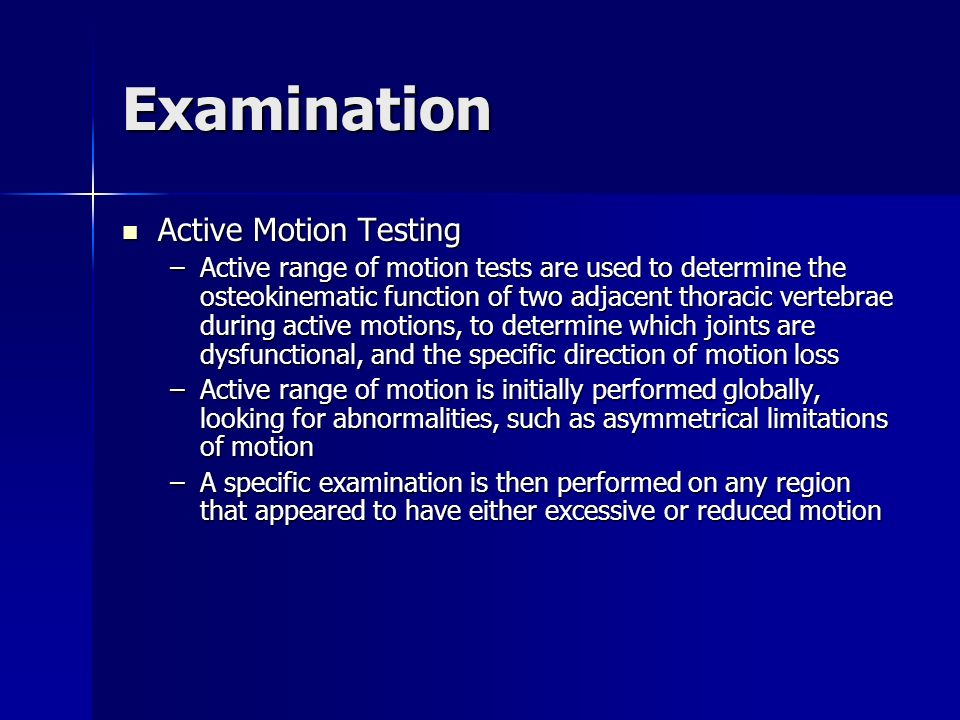 Examination Active Motion Testing Active Motion Testing –Active range of motion tests are used to determine the osteokinematic function of two adjacen