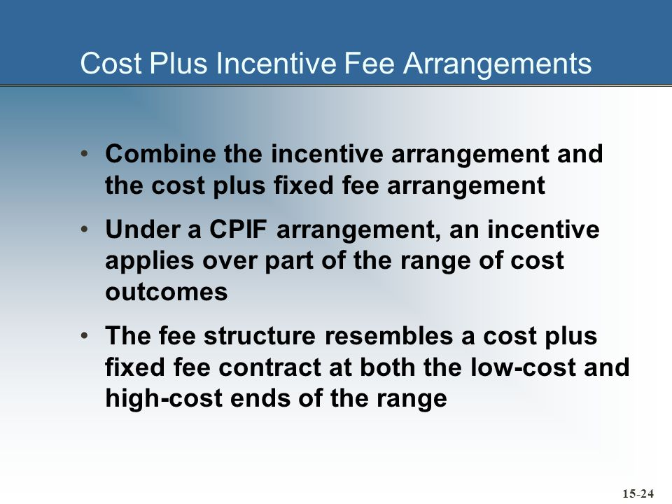 Cost Plus Incentive Fee Arrangements Combine the incentive arrangement and the cost plus fixed fee arrangement Under a CPIF arrangement, an incentive