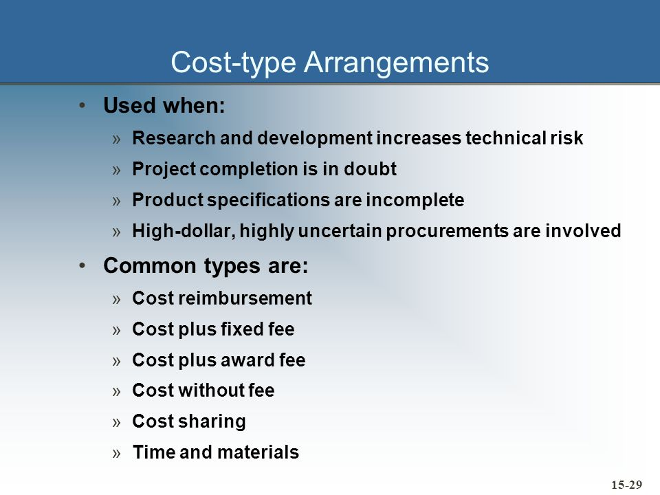 Cost-type Arrangements Used when: »Research and development increases technical risk »Project completion is in doubt »Product specifications are incom