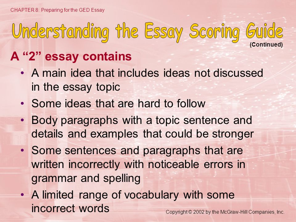 Copyright © 2002 by the McGraw-Hill Companies, Inc. CHAPTER 8: Preparing for the GED Essay A 2 essay contains A main idea that includes ideas not disc