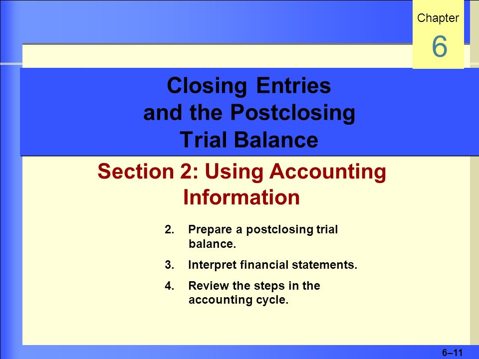 6–11 Closing Entries and the Postclosing Trial Balance Section 2: Using Accounting Information Chapter 6 2. Prepare a postclosing trial balance. 3. In