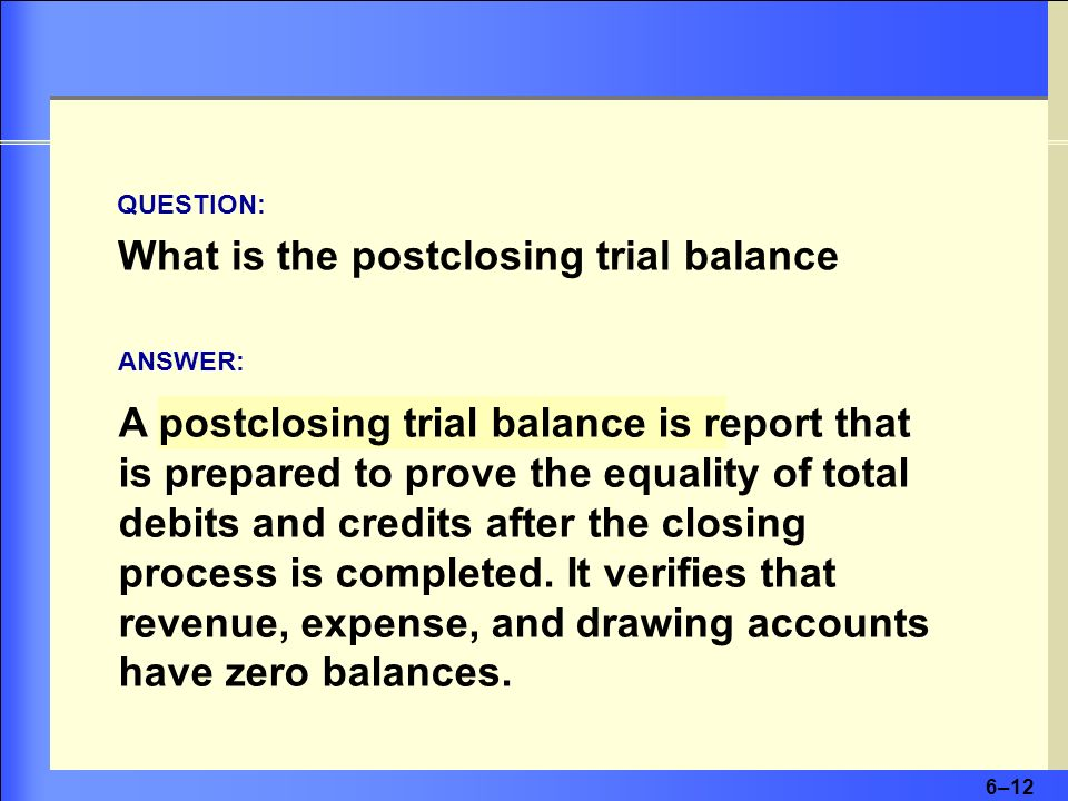 6–12 What is the postclosing trial balance A postclosing trial balance is report that is prepared to prove the equality of total debits and credits af