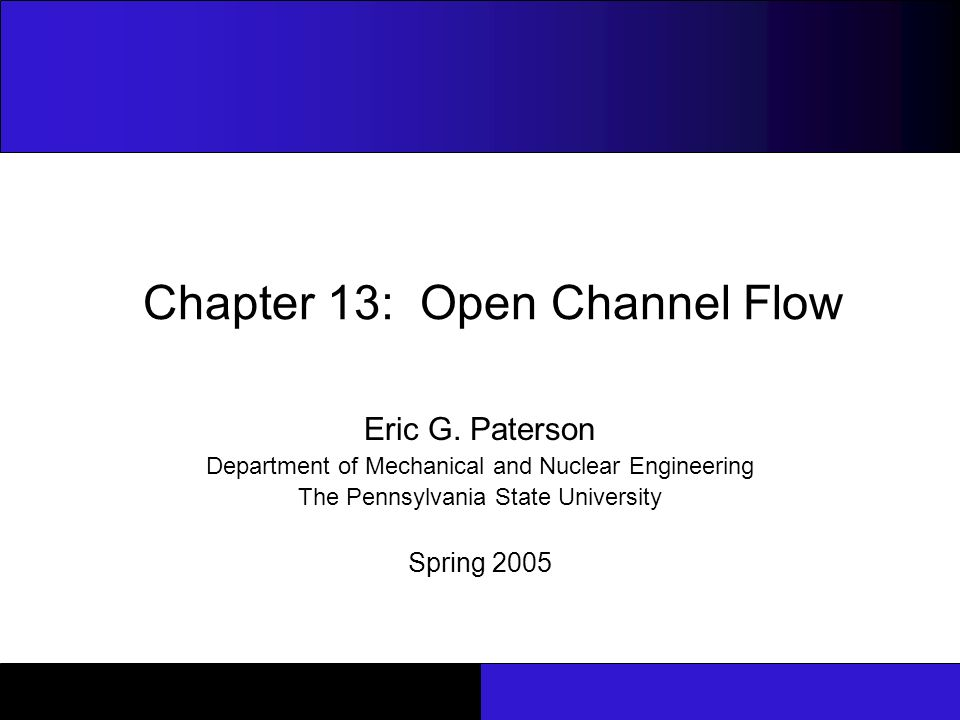 Chapter 13: Open Channel Flow ME33 : Fluid Flow 2 Note to Instructors These slides were developed 1, during the spring semester 2005, as a teaching aid for the undergraduate Fluid Mechanics course (ME33: Fluid Flow) in the Department of Mechanical and Nuclear Engineering at Penn State University.