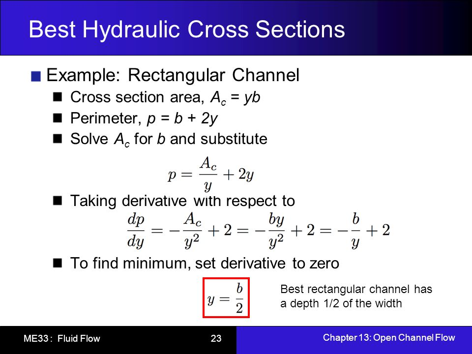 Chapter 13: Open Channel Flow ME33 : Fluid Flow 23 Best Hydraulic Cross Sections Example: Rectangular Channel Cross section area, A c = yb Perimeter,