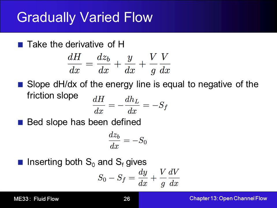 Chapter 13: Open Channel Flow ME33 : Fluid Flow 26 Gradually Varied Flow Take the derivative of H Slope dH/dx of the energy line is equal to negative