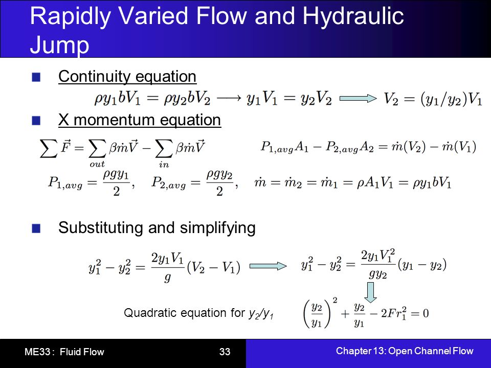 Chapter 13: Open Channel Flow ME33 : Fluid Flow 33 Rapidly Varied Flow and Hydraulic Jump Continuity equation X momentum equation Substituting and sim