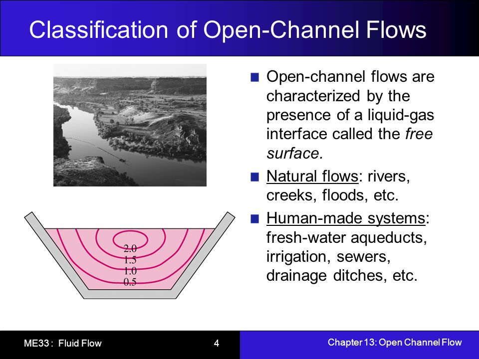 Chapter 13: Open Channel Flow ME33 : Fluid Flow 15 Specific Energy Total mechanical energy of the liquid in a channel in terms of heads z is the elevation head y is the gage pressure head V 2 /2g is the dynamic head Taking the datum z=0 as the bottom of the channel, the specific energy E s is