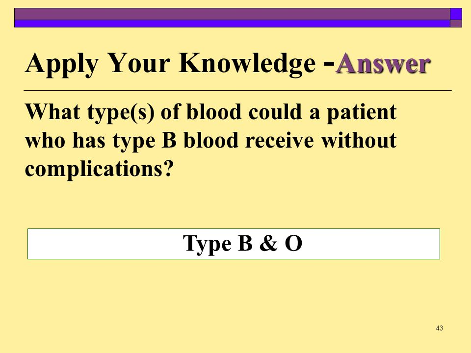 42 Apply Your Knowledge What type(s) of blood could a patient who has type B blood receive without complications?