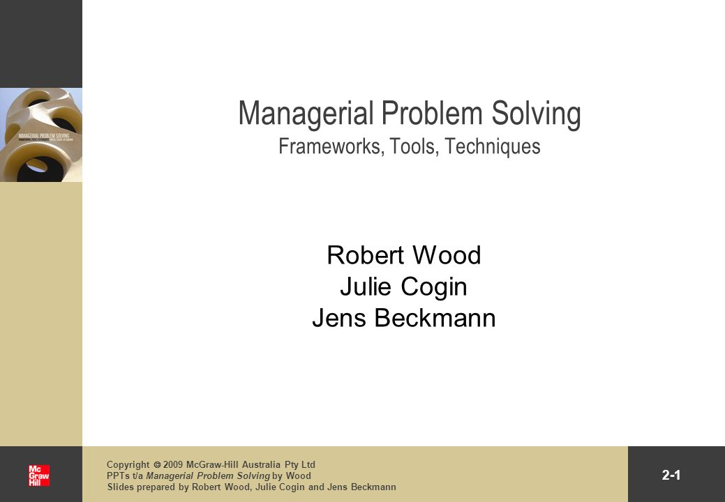 2-12 Copyright 2009 McGraw-Hill Australia Pty Ltd PPTs t/a Managerial Problem Solving by Wood Slides prepared by Robert Wood, Julie Cogin and Jens Beckmann PEST Analysis Definition A tool to identify the Political, Economic, Social and Technological factors of a particular problem The emphasis is on the importance of the environment when generating solutions to problems Organisations environment Internal: staff, internal customers, office technology, wages, etc.