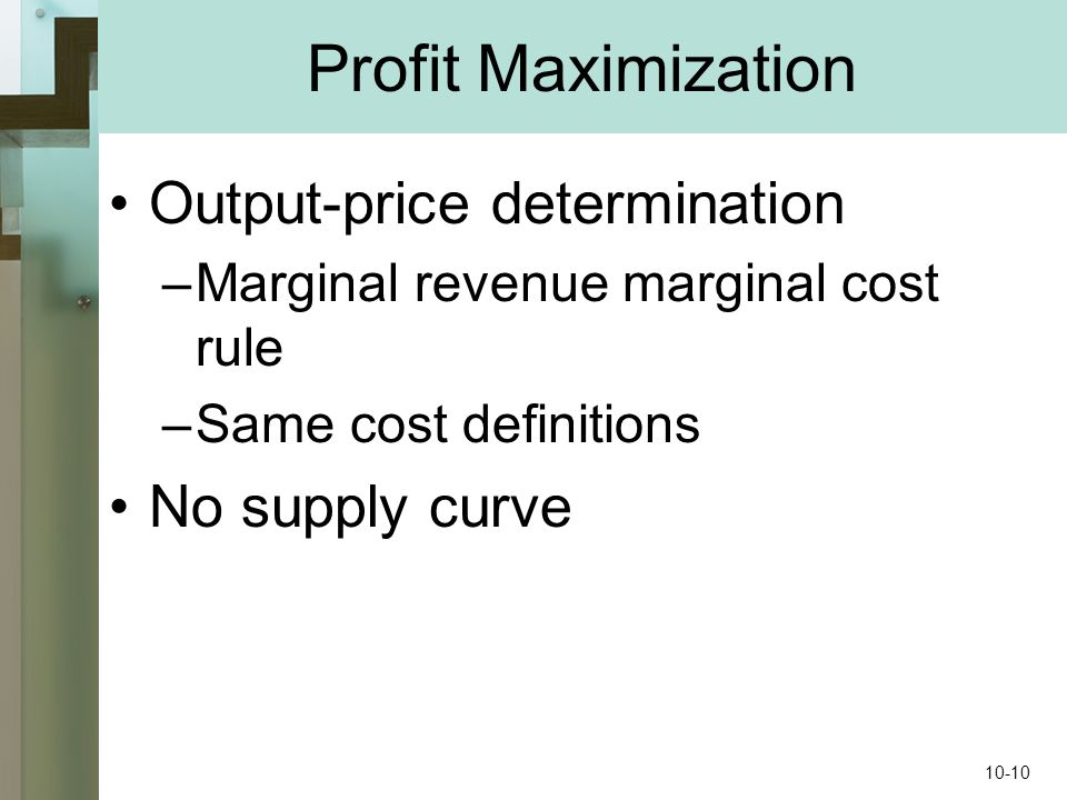Profit Maximization Output-price determination –Marginal revenue marginal cost rule –Same cost definitions No supply curve 10-10