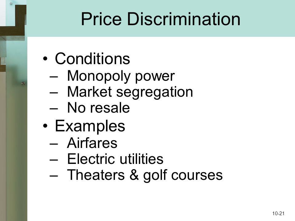 Conditions –Monopoly power –Market segregation –No resale Examples –Airfares –Electric utilities –Theaters & golf courses Price Discrimination 10-21