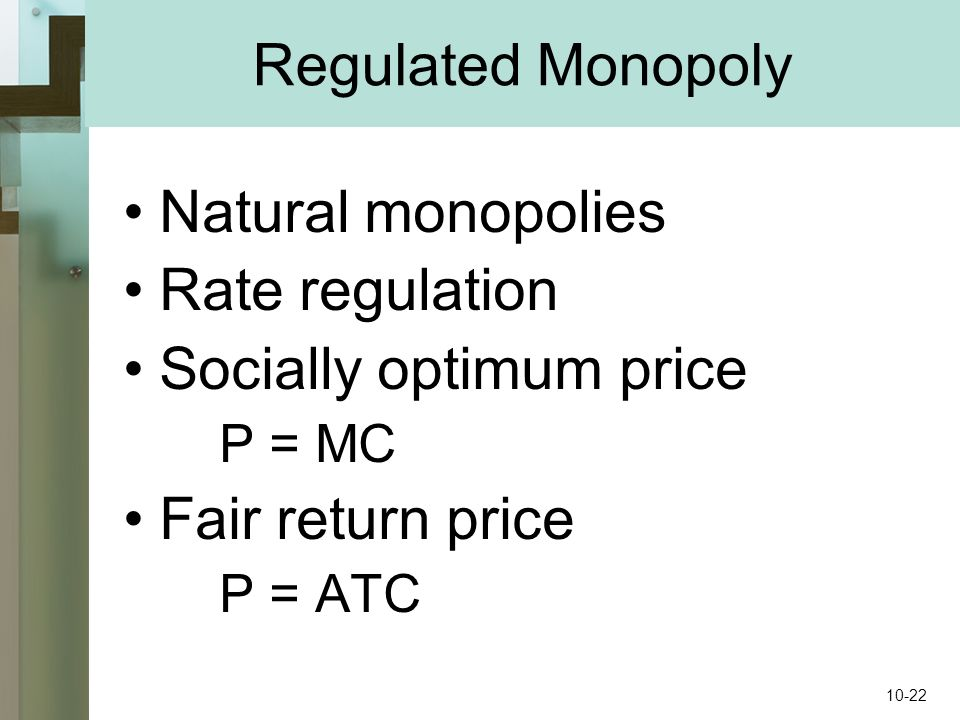 Regulated Monopoly Natural monopolies Rate regulation Socially optimum price P = MC Fair return price P = ATC 10-22