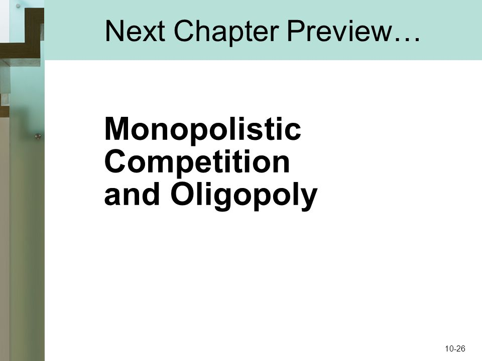 Next Chapter Preview… Monopolistic Competition and Oligopoly 10-26