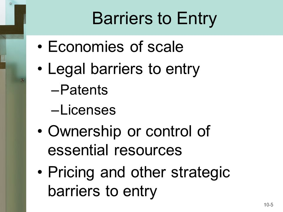 Barriers to Entry Economies of scale Legal barriers to entry –Patents –Licenses Ownership or control of essential resources Pricing and other strategic barriers to entry 10-5