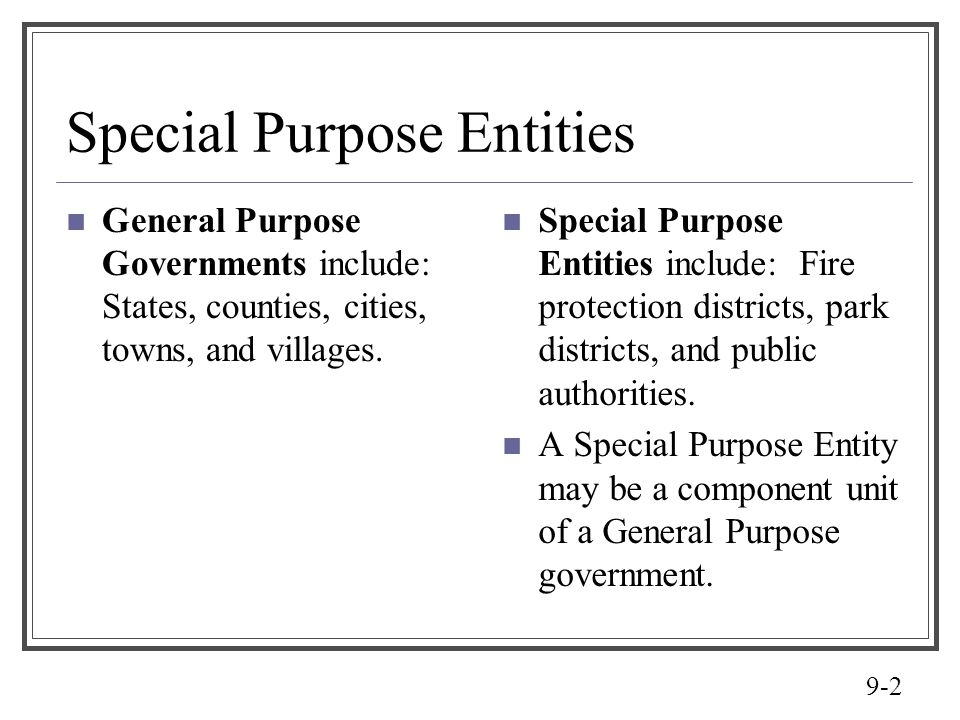9-2 Special Purpose Entities General Purpose Governments include: States, counties, cities, towns, and villages. Special Purpose Entities include: Fir