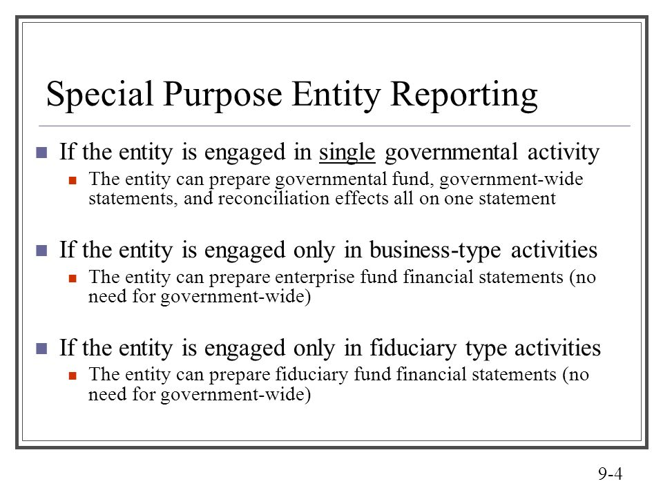 9-4 Special Purpose Entity Reporting If the entity is engaged in single governmental activity The entity can prepare governmental fund, government-wid
