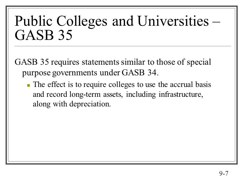 9-8 Public College Financial Reports Although public colleges may have governmental type activities, business type activities, or both Most public colleges, will report as governmental units with business activities only.