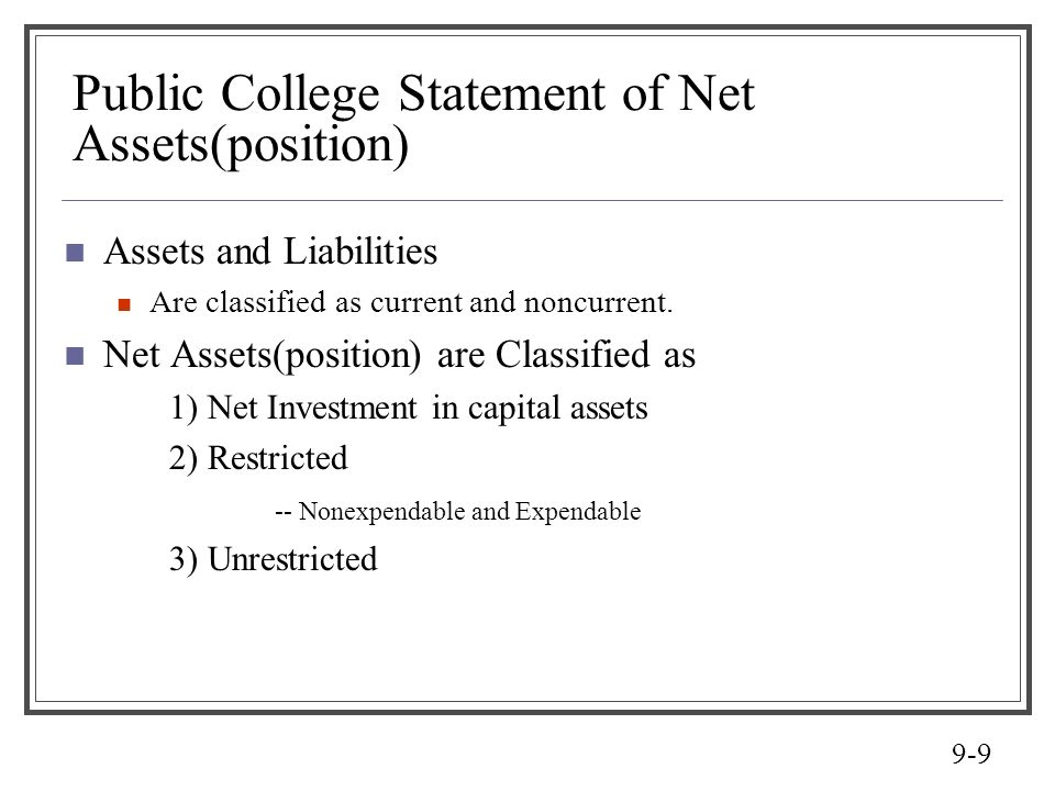 9-9 Public College Statement of Net Assets(position) Assets and Liabilities Are classified as current and noncurrent. Net Assets(position) are Classif