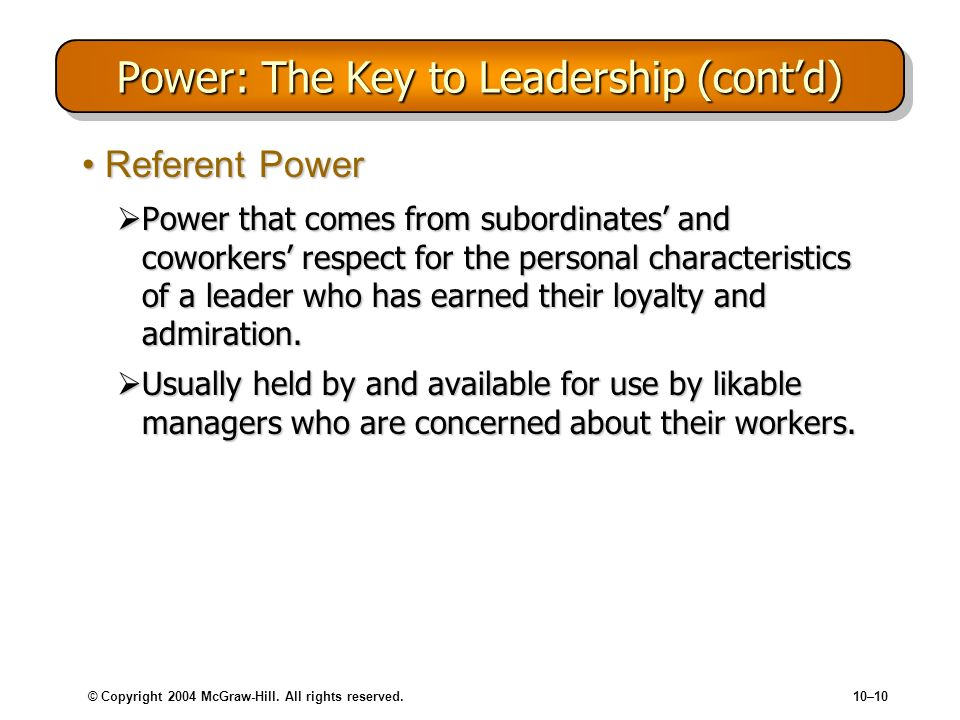 © Copyright 2004 McGraw-Hill. All rights reserved.10–10 Power: The Key to Leadership (contd) Referent PowerReferent Power Power that comes from subord