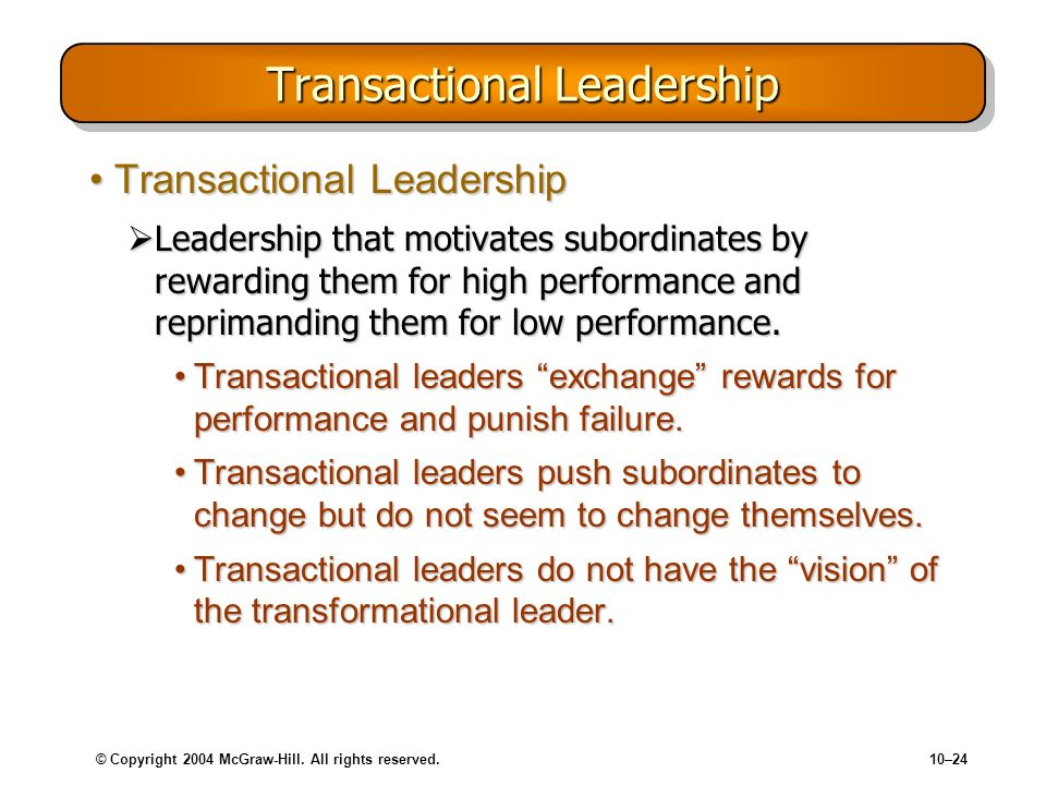 © Copyright 2004 McGraw-Hill. All rights reserved.10–24 Transactional Leadership Transactional LeadershipTransactional Leadership Leadership that moti