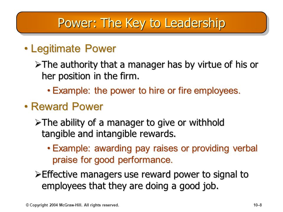 © Copyright 2004 McGraw-Hill. All rights reserved.10–8 Power: The Key to Leadership Legitimate PowerLegitimate Power The authority that a manager has