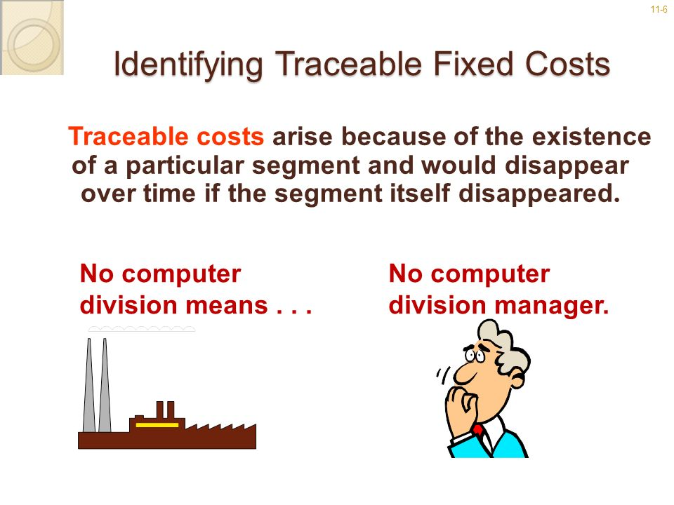11-6 Identifying Traceable Fixed Costs Traceable costs arise because of the existence of a particular segment and would disappear over time if the seg
