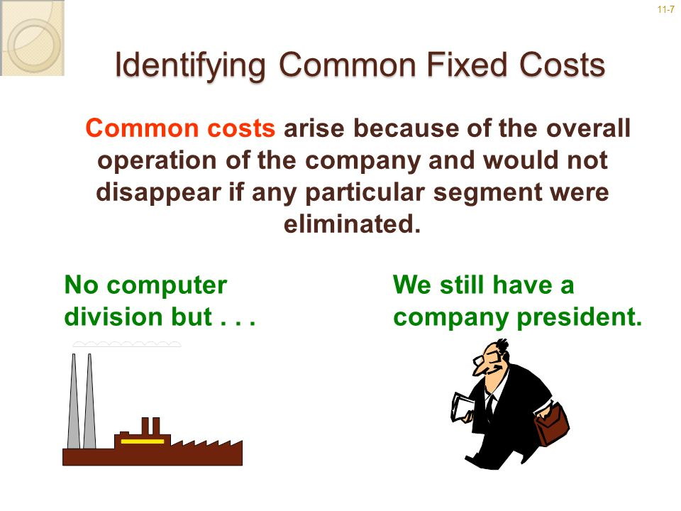 11-77 Identifying Common Fixed Costs Common costs arise because of the overall operation of the company and would not disappear if any particular segm