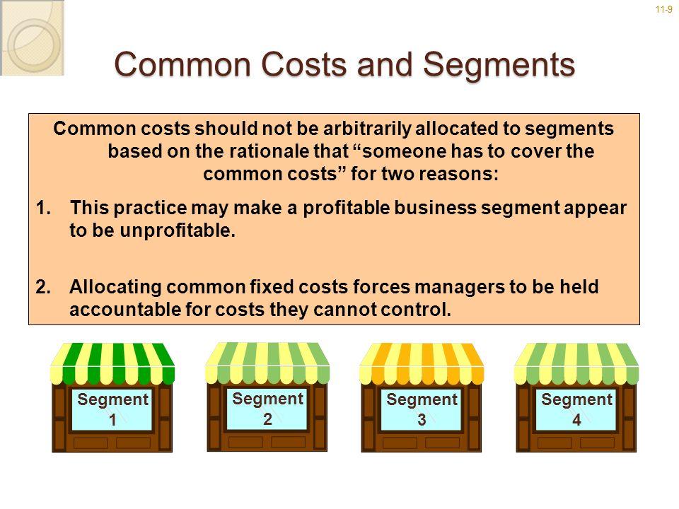 11-99 Common Costs and Segments Segment 1 Segment 3 Segment 4 Segment 2 Common costs should not be arbitrarily allocated to segments based on the rati