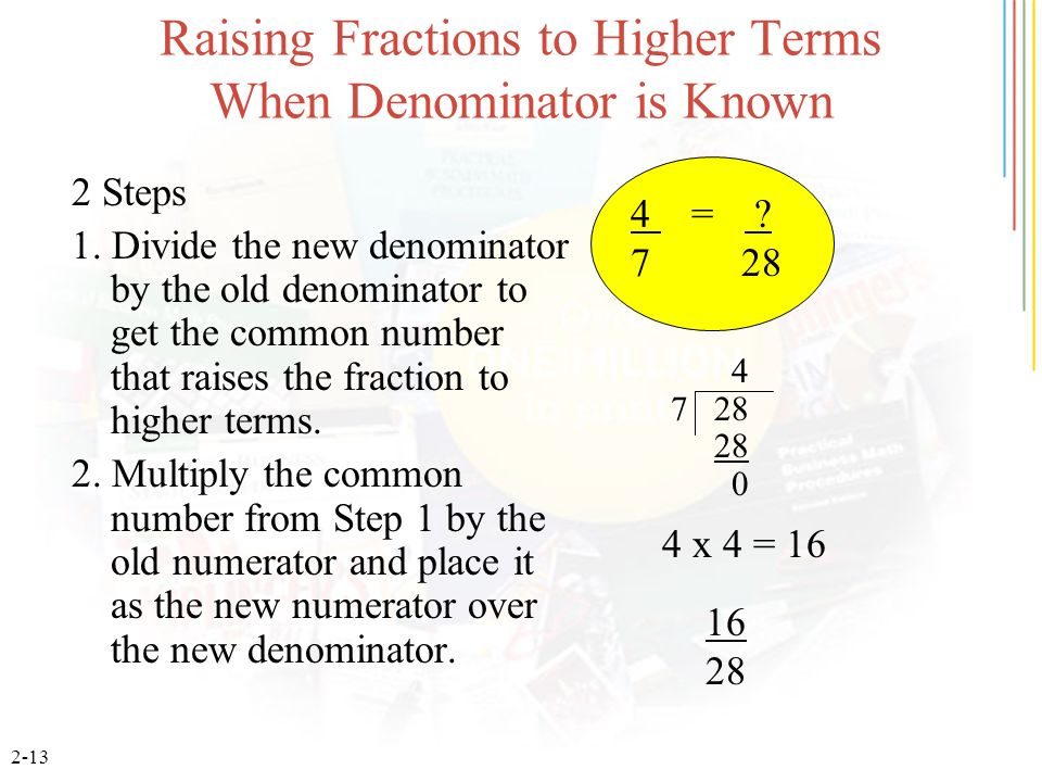 2-13 Raising Fractions to Higher Terms When Denominator is Known 2 Steps 1. Divide the new denominator by the old denominator to get the common number