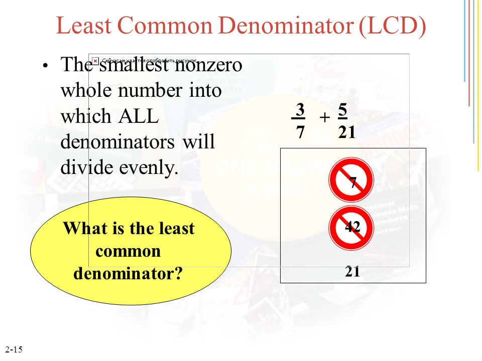 2-15 Least Common Denominator (LCD) The smallest nonzero whole number into which ALL denominators will divide evenly. 3 5 7 21 7 42 21 + What is the l