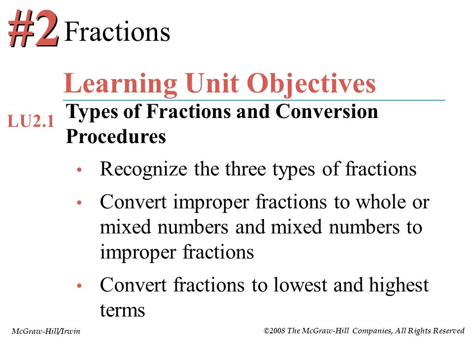 McGraw-Hill/Irwin ©2008 The McGraw-Hill Companies, All Rights Reserved Recognize the three types of fractions Convert improper fractions to whole or m