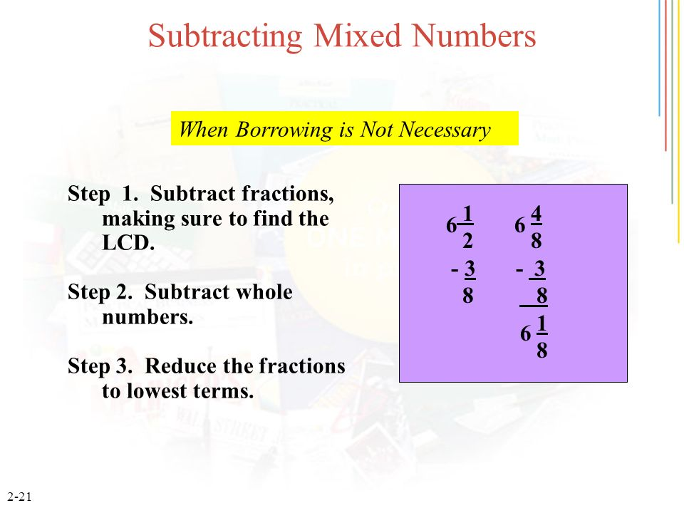 2-21 Subtracting Mixed Numbers 1 4 2 8 - 3 8 8 1 8 Step 1. Subtract fractions, making sure to find the LCD. Step 2. Subtract whole numbers. Step 3. Re