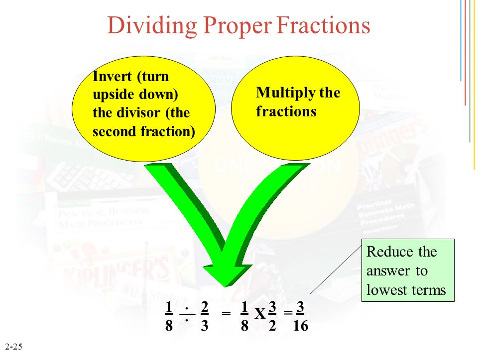 2-25 Dividing Proper Fractions 1 2 1 3 3 8 3 8 2 16 = = X Invert (turn upside down) the divisor (the second fraction ) Multiply the fractions.. Reduce