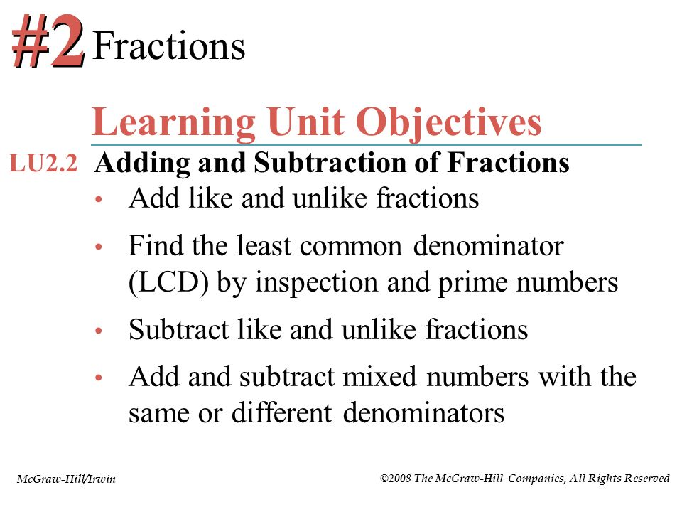 McGraw-Hill/Irwin ©2008 The McGraw-Hill Companies, All Rights Reserved Add like and unlike fractions Find the least common denominator (LCD) by inspec