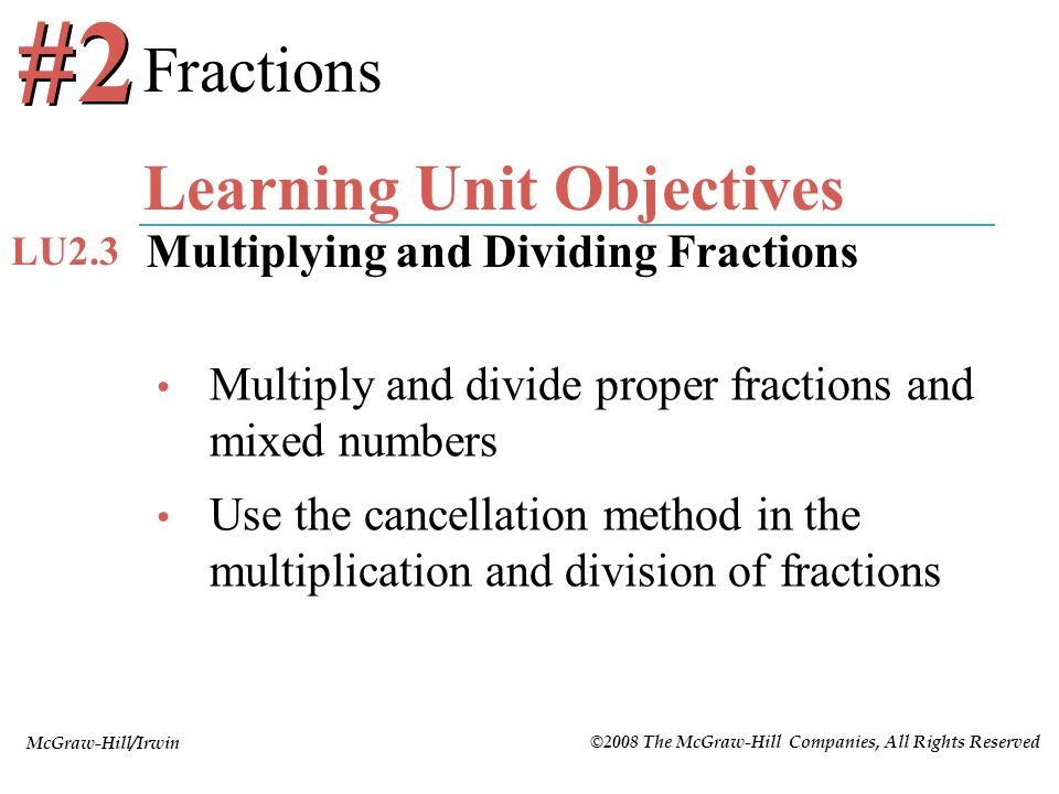 McGraw-Hill/Irwin ©2008 The McGraw-Hill Companies, All Rights Reserved Multiply and divide proper fractions and mixed numbers Use the cancellation met