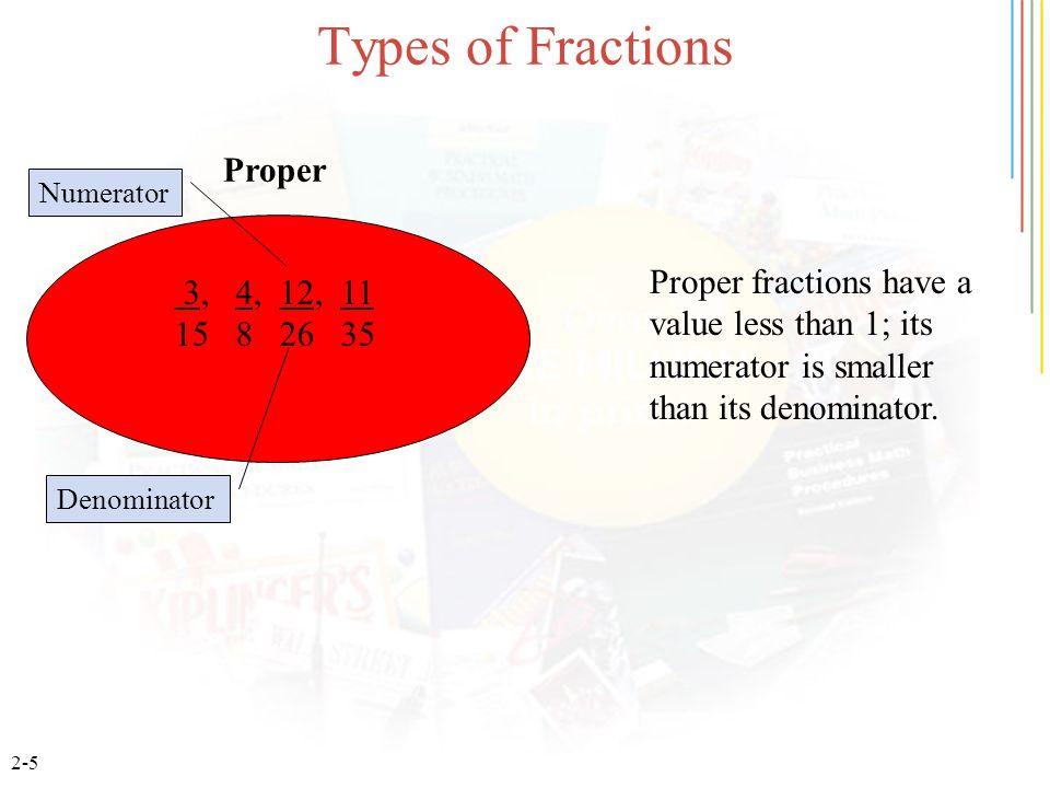 2-6 Types of Fractions 19, 9, 13, 42 19 4 10 29 Improper Denominator Improper Fractions have a value equal to or greater than 1; its numerator is equal or greater than its denominator.