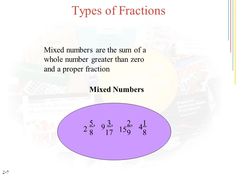 2-7 Types of Fractions 5, 3, 2, 1 8 17 9 8 2 9 15 4 Mixed Numbers Mixed numbers are the sum of a whole number greater than zero and a proper fraction