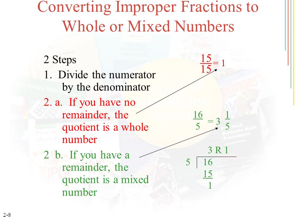 2-8 Converting Improper Fractions to Whole or Mixed Numbers 2 Steps 1. Divide the numerator by the denominator 2. a. If you have no remainder, the quo