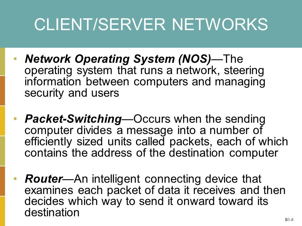 B5-6 CLIENT/SERVER NETWORKS Network Operating System (NOS)The operating system that runs a network, steering information between computers and managin